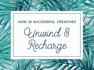 How 20 Successful Creatives Unwind & Recharge