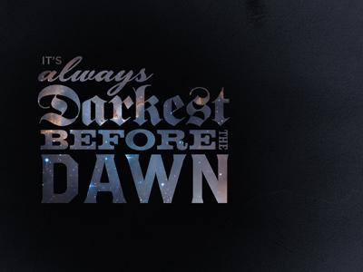 It's always Darkest before the dawn type