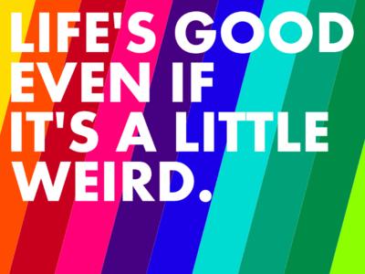 Life's good even if it's a little weird.