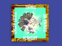 EVERY LITTLE THING GONNA BE ALRIGHT