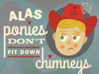 Alas, ponies don't fit down chimneys.