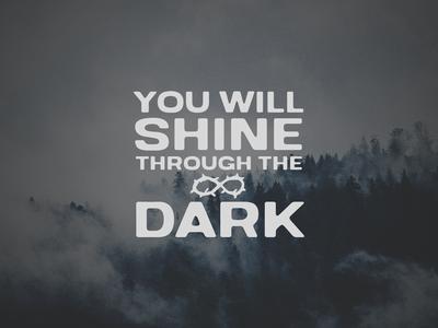 You will shine through the dark