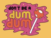 Don't be a Dum Dum