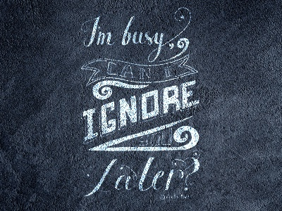 I'm busy, can I ignore you later?