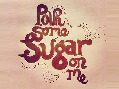 Pour some sugar on me!