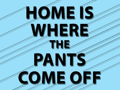 Home is where the pants come off