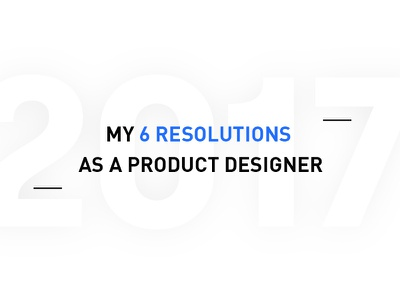 [blog] My 6 resolutions as a product designer