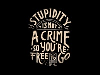 Stupidity is not a crime, so you're free to go