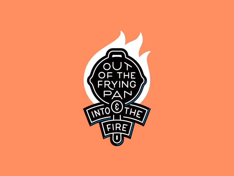 Out of the frying pan & into the fire badge type typography lettering fire idiom