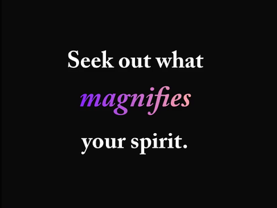 Seek out what magnifies your spirit.