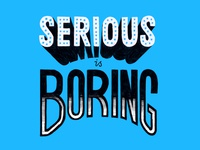 Serious is Boring
