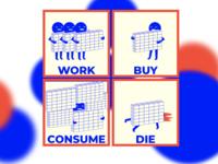 Work, buy, consume, die (: