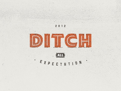 Ditch all expectation. life lesson typography vintage type texture ditch 2012 semester stamp