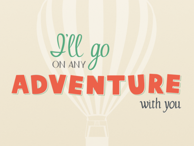 I'll go on any adventure with you
