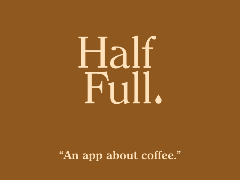 Half Full. An app about coffee. product design ux ui typography coffee logo branding design