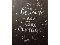 Be Brave and Take Courage