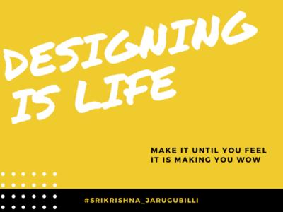 Designing is life