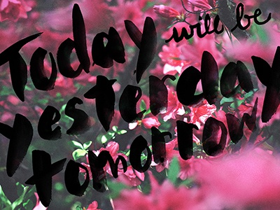 Today will be Yesterday, Tomorrow hand lettering type typeography words of wisdom today yesterday tomorrow flowers depth of field vsco watercolor ink