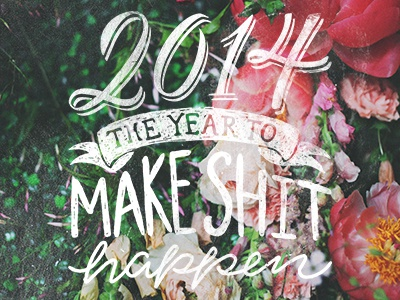 Make Shit Happen hand lettering hand done type 2014 new year flowers type lockup typeography pink green make shit happen