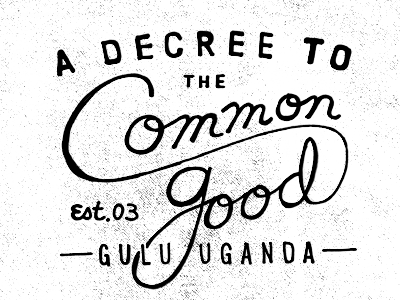 Common Good invisible children common good gulu uganda a decree type script hand drawn