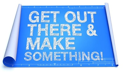 Get Out There and Make Something!