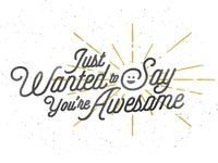 Just Wanted to Say You're Awesome