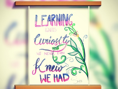 """Learning ignites curiosity we never even knew we had...."""