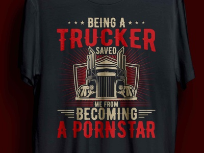 BEING A TRUCKER SAVED ME FROM BECOMING A PORNSTAR T-SHIRT man complex illustration design cool funny trucks trucking