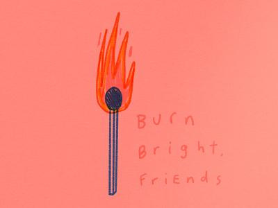 Burn Bright, Friends! doodle illustration warmth heat burning hot ablaze ignite blaze fuego flame torch bright burn bright burn fire matchbox matches match