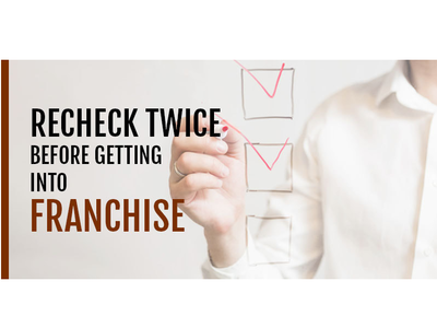 RECHECK TWICE BEFORE GETTING INTO FRANCHISE