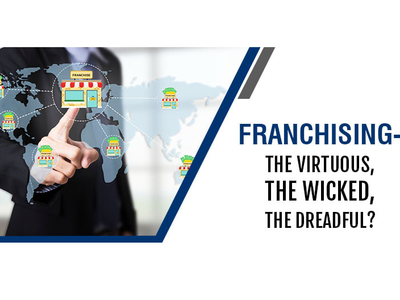 FRANCHISING – THE VIRTUOUS, THE WICKED, THE DREADFUL?