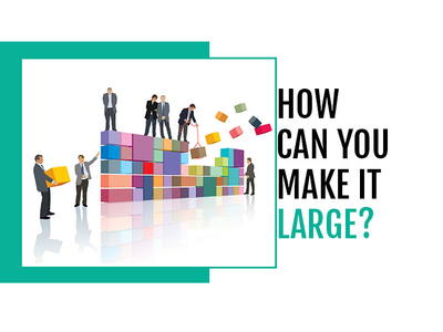 How Can You Make It Large?