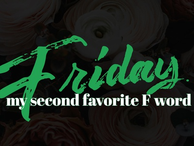 Friday - My second favorite F word