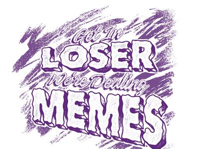 Get in Loser We're Dealing Memes