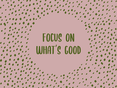 Focus on the Good - Positive Quote by Design by Cheyney