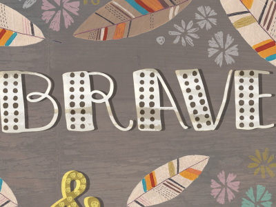Be Brave brave nature feathers type typography hand lettering texture collage art illustration