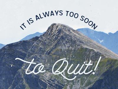 It is always too soon to quit!