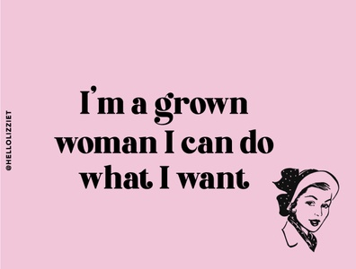 I M A GROWN WOMAN I CAN DO WHAT I WANT