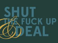 SHUT THE FUCK UP & DEAL.