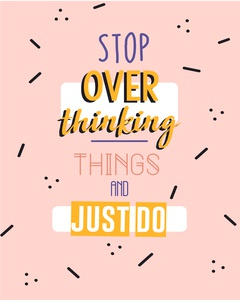 stop overthingking things and just do