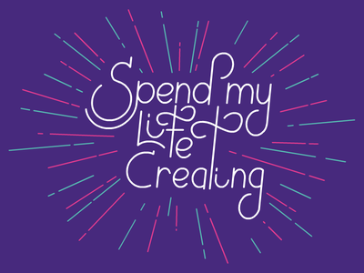 Spend my Life Creating - Lettering exploration  typography script lettering type hand-drawn