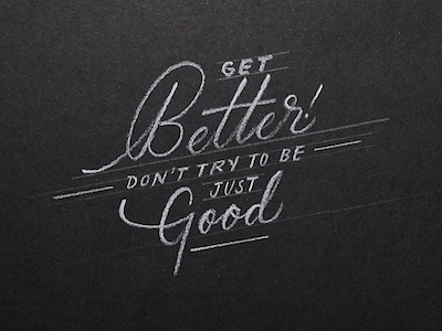 Get better, don't try to be just good. motivation inspiration lettering custom hand made graphic design minimalistic simplicity better good better vs good