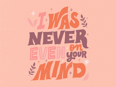 I Was Never Even On Your Mind sparks nature plants flora thesymposium song lyrics quote graphic design illustration handtype handlettering letters lettering type typography