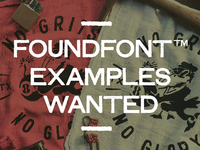 FOUNDFONT™ EXAMPLES WANTED