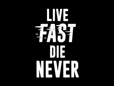 Live Fast, Die Never