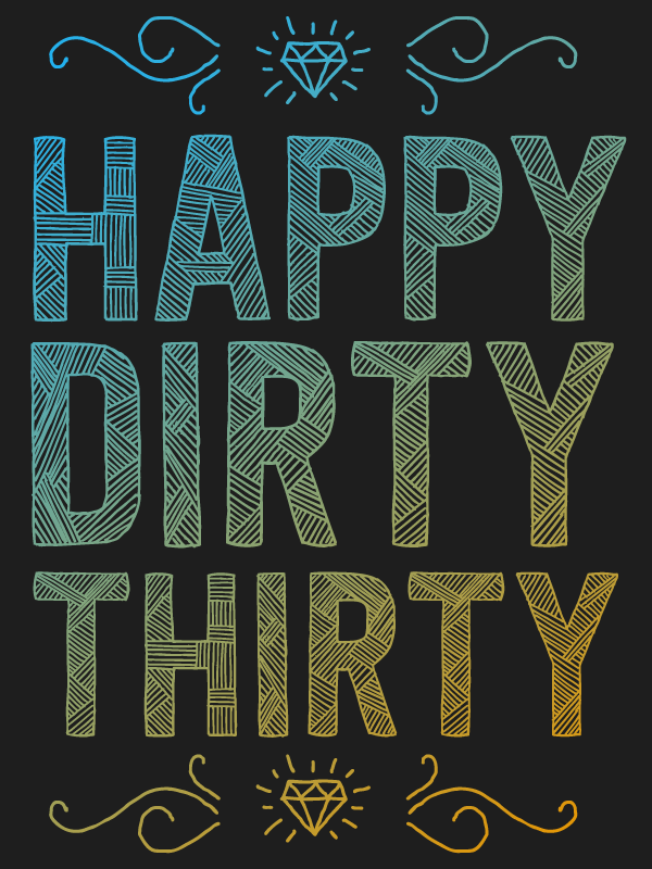 Happy-dirty-thirty.png By Aaron Stanush