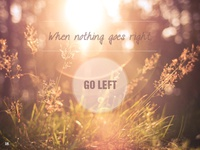 When nothing goes right, go left.