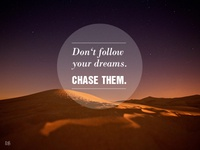 Don't follow your dreams - Chase them.