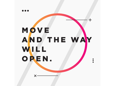 Move and the way will open ~ Zen Proverb