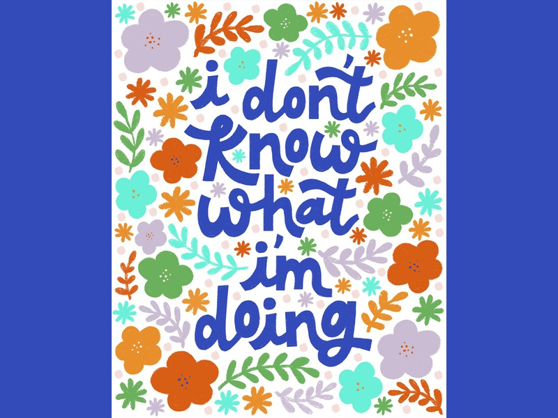 I don t know what I'm doing floral type design flower illustration 2020 type bright colors lettering hand drawn flowers typography hand lettering drawing flat illustration illustration design